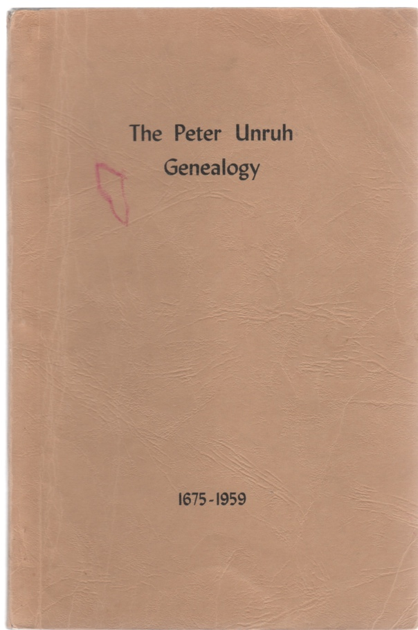 The Peter Unruh Genealogy beginning with Unrau born about 1675 His Descendants came from South Russia to Kansas, U.S.A. in 1874