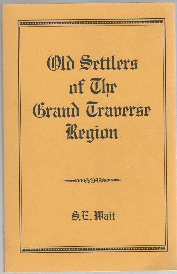 Image for Old Settlers A Historical and Chronological Record Together With Personal Experiences and Reminiscences of Members of the Old Settlers of the Grand Traverse Region