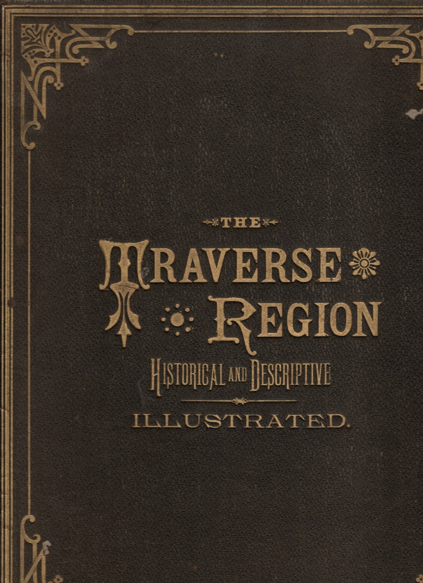 Image for The Traverse Region, Historical and Descriptive, with Illustrations of Scenery and Portraits and Biographical Sketches of Some of Its Prominent Men and Pioneers